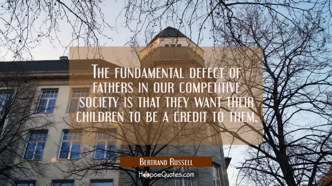The fundamental defect of fathers in our competitive society is that they want their children to be