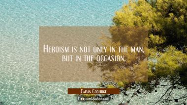 Heroism is not only in the man but in the occasion. Calvin Coolidge Quotes