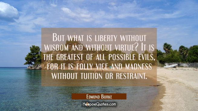 But what is liberty without wisdom and without virtue? It is the greatest of all possible evils, fo