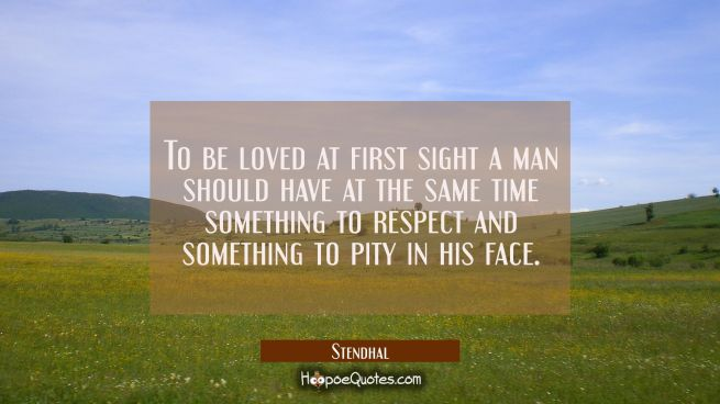 To be loved at first sight a man should have at the same time something to respect and something to