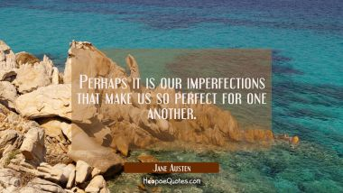 Perhaps it is our imperfections that make us so perfect for one another. Jane Austen Quotes
