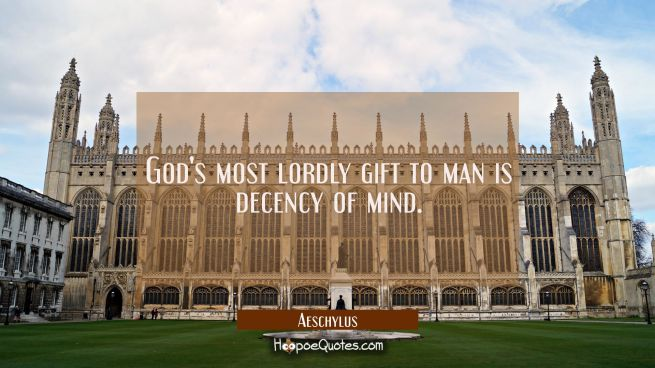 God's most lordly gift to man is decency of mind.