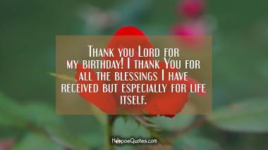 Thank you Lord for my birthday! I thank You for all the blessings I have received but especially for life itself. Quotes