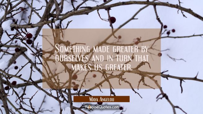 Something made greater by ourselves and in turn that makes us greater.