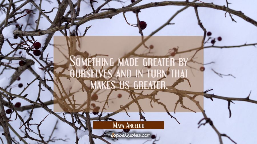 Something made greater by ourselves and in turn that makes us greater. Maya Angelou Quotes