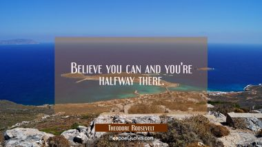 Believe you can and you're halfway there. Theodore Roosevelt Quotes