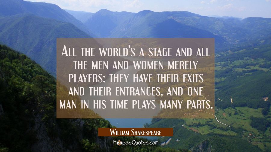 All the world's a stage and all the men and women merely players: they have their exits and their e William Shakespeare Quotes