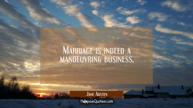 Marriage is indeed a manoeuvring business. Jane Austen Quotes
