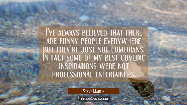 I've always believed that there are funny people everywhere but they're just not comedians. In fact
