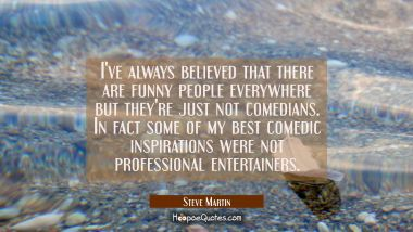 I've always believed that there are funny people everywhere but they're just not comedians. In fact Steve Martin Quotes