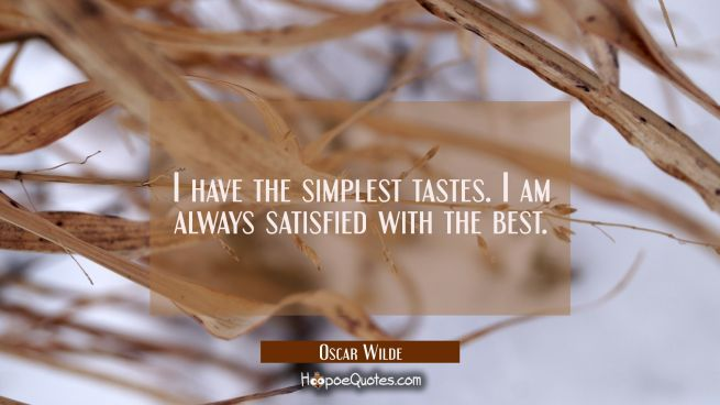 I have the simplest tastes. I am always satisfied with the best.