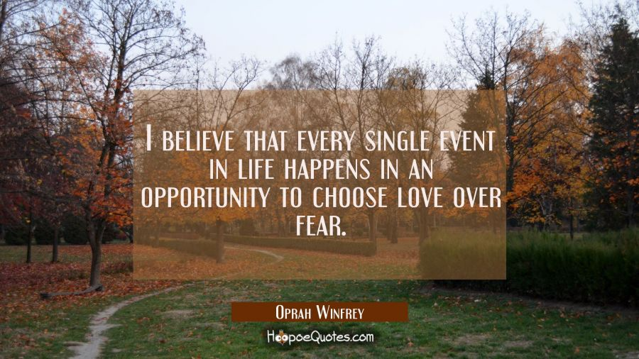 I believe that every single event in life happens in an opportunity to choose love over fear. Oprah Winfrey Quotes