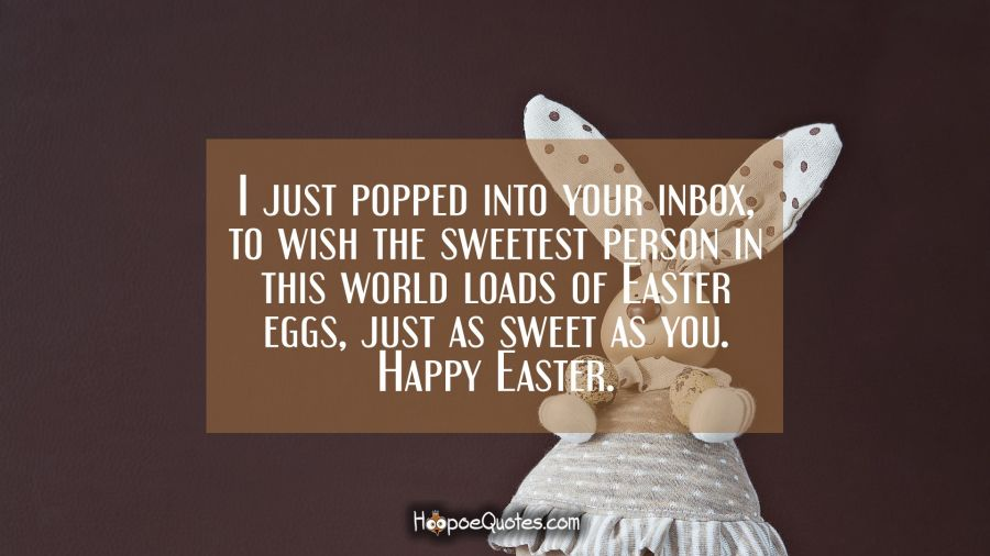 I just popped into your inbox, to wish the sweetest person in this world loads of Easter eggs, just as sweet as you. Happy Easter. Easter Quotes