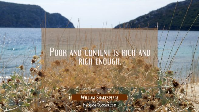 Poor and content is rich and rich enough.