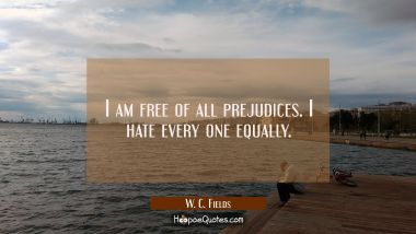 I am free of all prejudices. I hate every one equally.