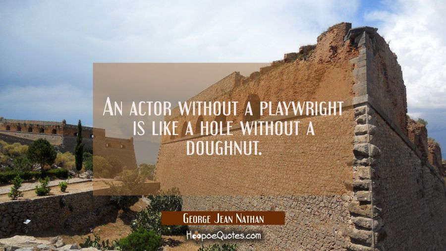 An actor without a playwright is like a hole without a doughnut. George Jean Nathan Quotes