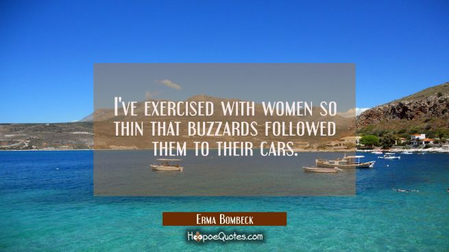 I've exercised with women so thin that buzzards followed them to their cars.