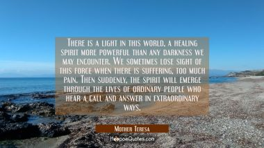 There is a light in this world, a healing spirit more powerful than any darkness we may encounter. We sometimes lose sight of this force when there is suffering, too much pain. Then suddenly, the spirit will emerge through the lives of ordinary peopl Mother Teresa Quotes