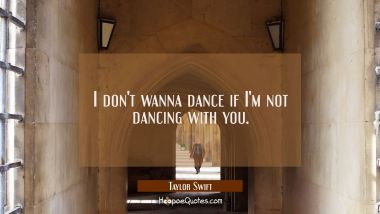 I don't wanna dance if I'm not dancing with you. Taylor Swift Quotes