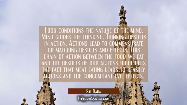 Food conditions the nature of the mind. Mind guides the thinking. Thinking results in action. Actio