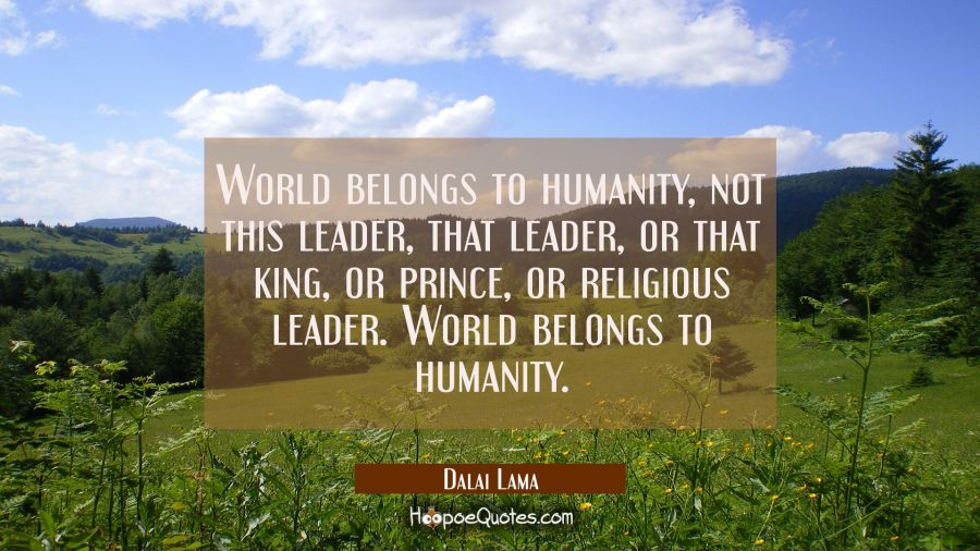 World belongs to humanity not this leader that leader or that king or prince or religious leader. W Dalai Lama Quotes