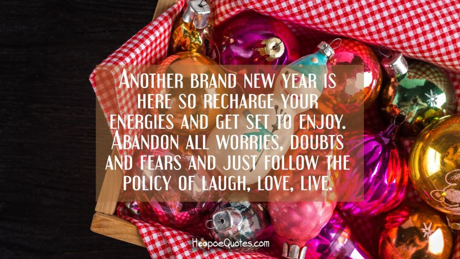 Another brand new year is here so recharge your energies and get set to enjoy. Abandon all worries, doubts and fears and just follow the policy of laugh, love, live. New Year Quotes