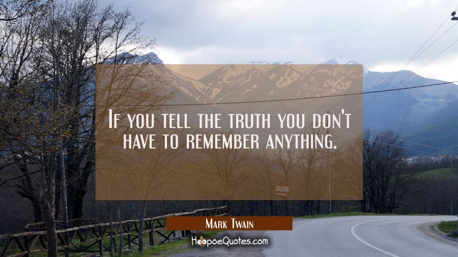 If you tell the truth you don't have to remember anything. Mark Twain Quotes