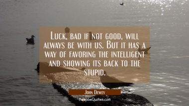Luck bad if not good will always be with us. But it has a way of favoring the intelligent and showi