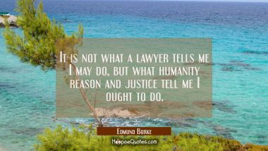 It is not what a lawyer tells me I may do, but what humanity reason and justice tell me I ought to