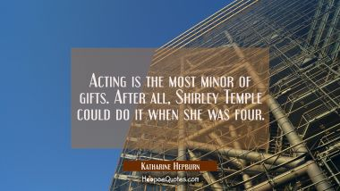Acting is the most minor of gifts. After all Shirley Temple could do it when she was four. Katharine Hepburn Quotes