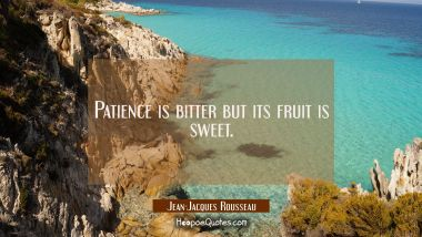 Patience is bitter but its fruit is sweet. Jean-Jacques Rousseau Quotes