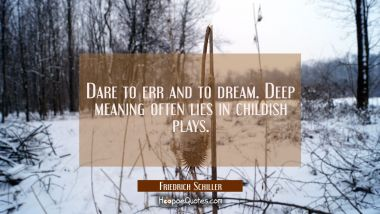 Dare to err and to dream. Deep meaning often lies in childish plays. Friedrich Schiller Quotes