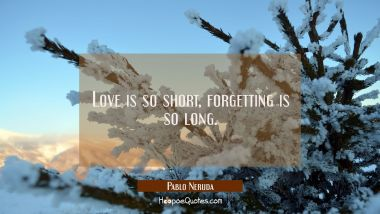 Love is so short, forgetting is so long. Pablo Neruda Quotes