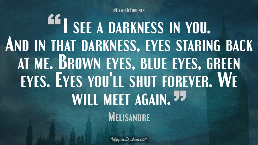 I see a darkness in you. And in that darkness, eyes staring ...