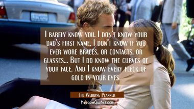 I barely know you. I don't know your dad's first name, I don't know if you ever wore braces, or contacts, or glasses... But I do know the curves of your face. And I know every fleck of gold in your eyes. Quotes
