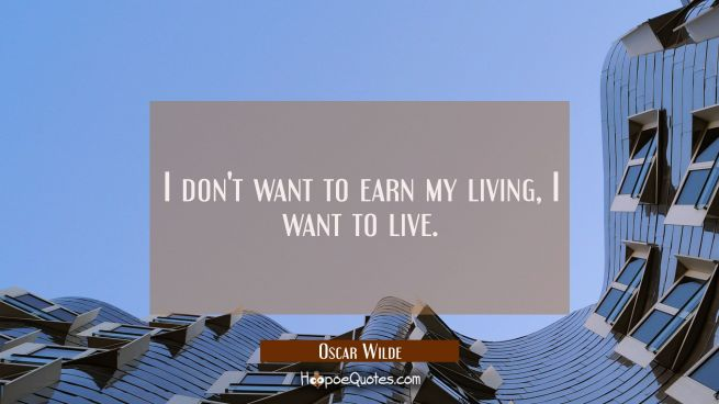 I don't want to earn my living, I want to live.