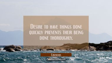 Desire to have things done quickly prevents their being done thoroughly