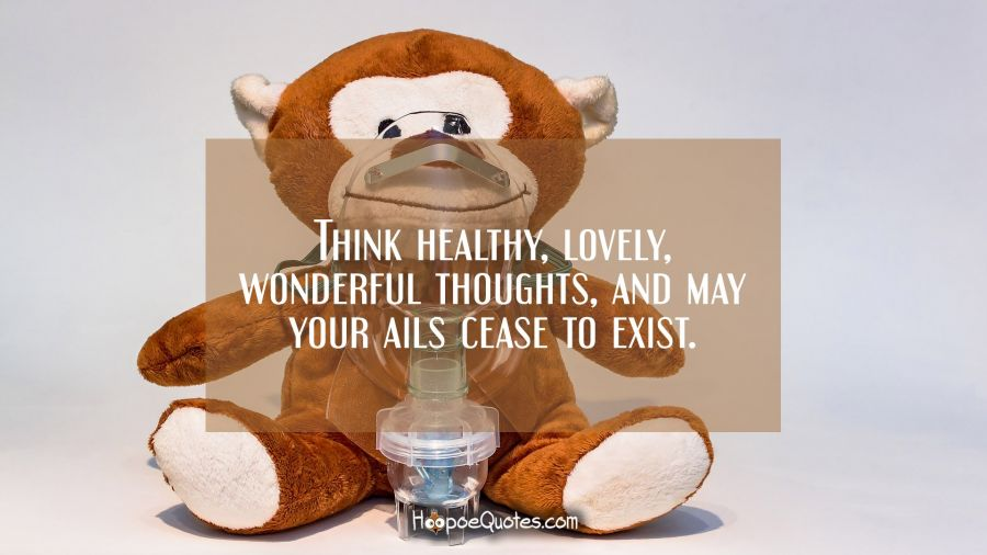 Think healthy, lovely, wonderful thoughts, and may your ails cease to exist. Get Well Soon Quotes