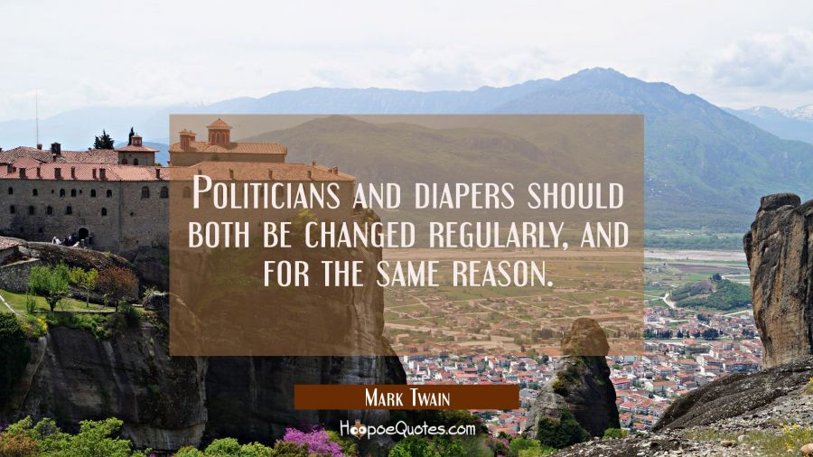 Funny political quotes - Politicians and diapers should both be changed regularly, and for the same reason. - Mark Twain
