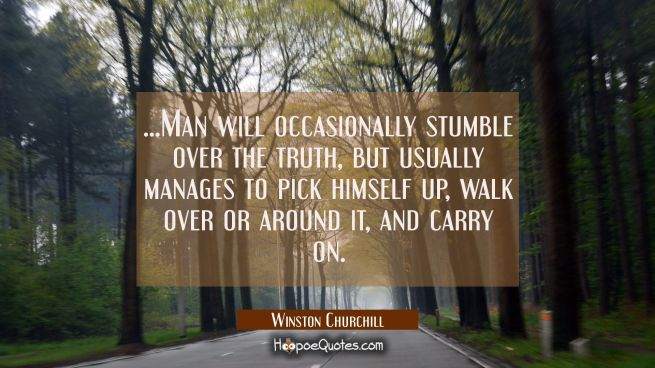 ...Man will occasionally stumble over the truth but usually manages to pick himself up walk over or