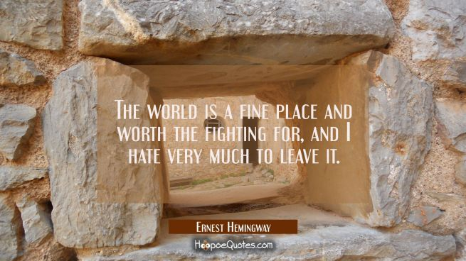 The world is a fine place and worth the fighting for and I hate very much to leave it.