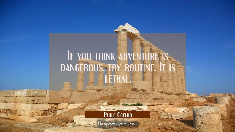 Quote of the Day - If you think adventure is dangerous, try routine. It is lethal. - Paulo Coelho