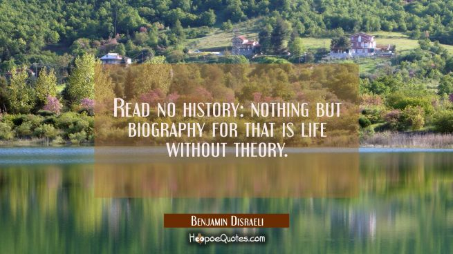 Read no history: nothing but biography for that is life without theory.