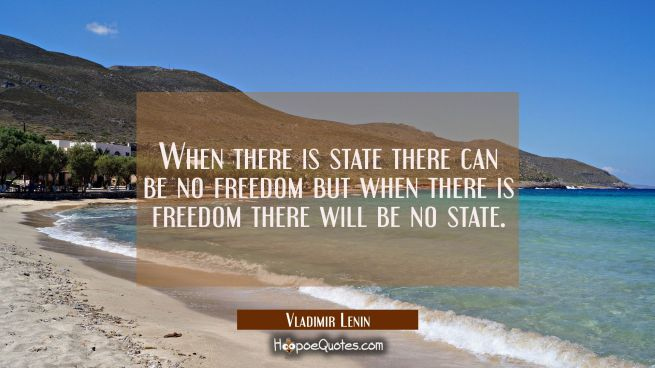 When there is state there can be no freedom but when there is freedom there will be no state.