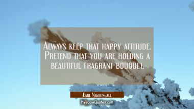 Always keep that happy attitude. Pretend that you are holding a beautiful fragrant bouquet.