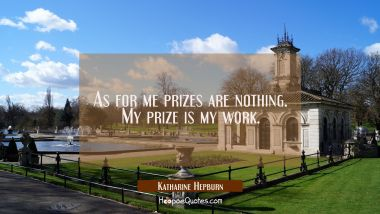 As for me prizes are nothing. My prize is my work.