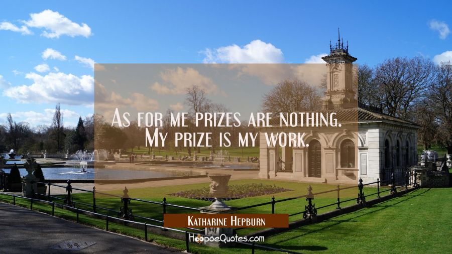 As for me prizes are nothing. My prize is my work. Katharine Hepburn Quotes