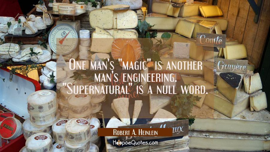 "One man's ""magic"" is another man's engineering. ""Supernatural"" is a null word. Robert A. Heinlein Quotes"
