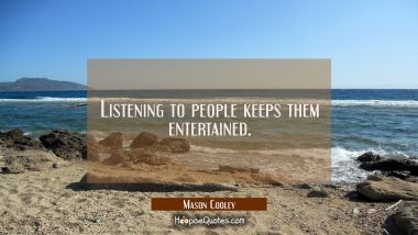 Listening to people keeps them entertained.