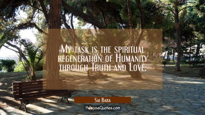 My task is the spiritual regeneration of Humanity through Truth and Love.